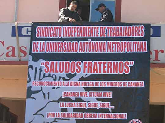 "Workers hang banner of solidarity             greetings from Union of Workers of the Metropolitan             Autonomous University (SITUAM) to striking Cananea miners,             December 2007. Banner says ""For International Workers             Solidarity!"" (Photo: El Internacionalista)"